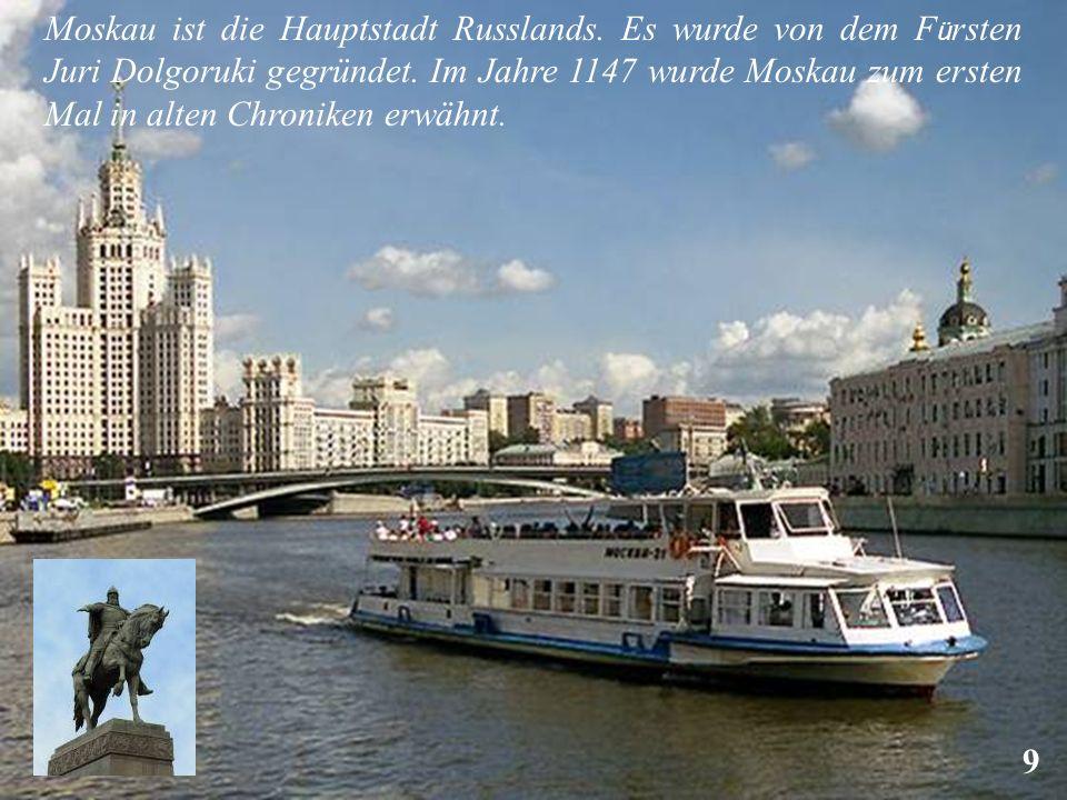 Moskau ist die Hauptstadt Russlands. Es wurde von dem F ü rsten Juri Dolgoruki gegründet. Im Jahre 1147 wurde Moskau zum ersten Mal in alten Chroniken