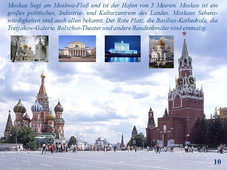 Moskau liegt am Moskwa-Fluβ und ist der Hafen von 5 Meeren. Moskau ist ein groβes politisches, Industrie- und Kulturzentrum des Landes. Moskaus Sehens