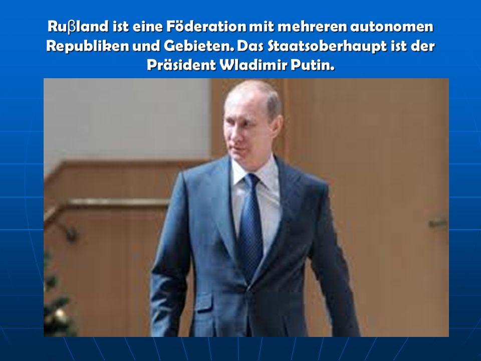 Ru β land ist eine Föderation mit mehreren autonomen Republiken und Gebieten. Das Staatsoberhaupt ist der Präsident Wladimir Putin.
