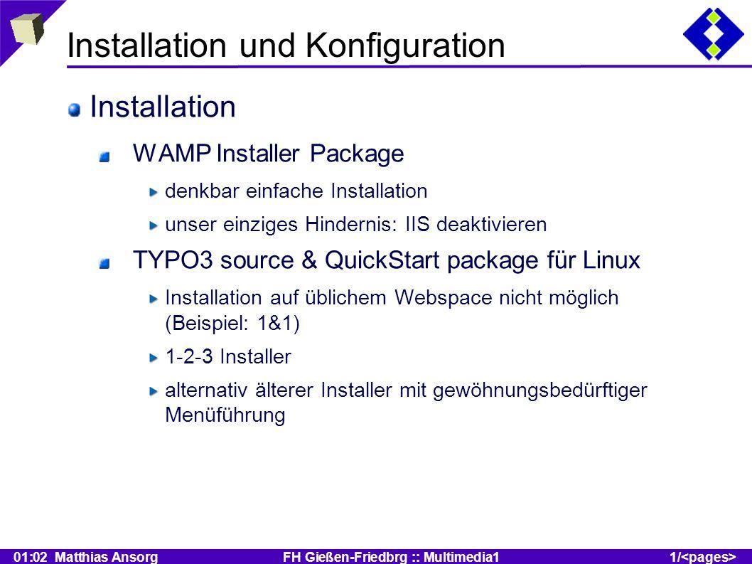 01:02 Matthias Ansorg FH Gießen-Friedbrg :: Multimedia11/ Installation und Konfiguration Installation WAMP Installer Package denkbar einfache Installation unser einziges Hindernis: IIS deaktivieren TYPO3 source & QuickStart package für Linux Installation auf üblichem Webspace nicht möglich (Beispiel: 1&1) 1-2-3 Installer alternativ älterer Installer mit gewöhnungsbedürftiger Menüführung