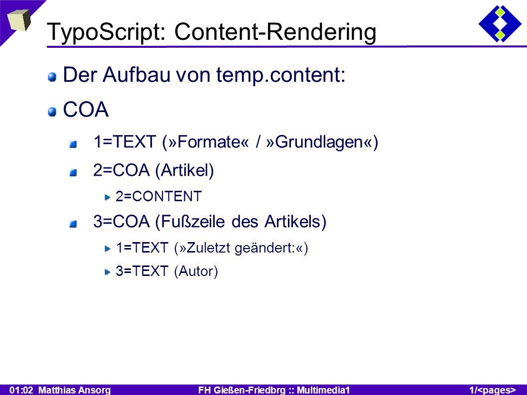01:02 Matthias Ansorg FH Gießen-Friedbrg :: Multimedia11/ TypoScript: Content-Rendering Der Aufbau von temp.content: COA 1=TEXT (»Formate« / »Grundlagen«) 2=COA (Artikel) 2=CONTENT 3=COA (Fußzeile des Artikels) 1=TEXT (»Zuletzt geändert:«) 3=TEXT (Autor)