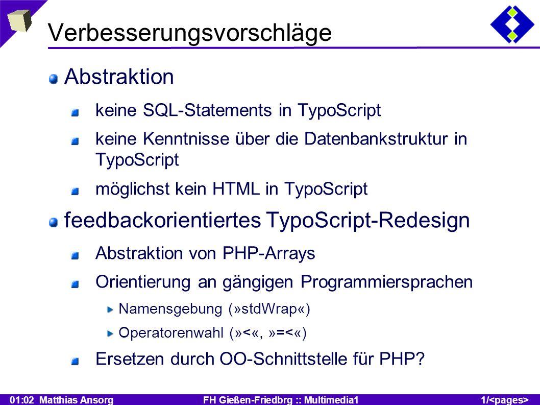 01:02 Matthias Ansorg FH Gießen-Friedbrg :: Multimedia11/ Verbesserungsvorschläge Abstraktion keine SQL-Statements in TypoScript keine Kenntnisse über die Datenbankstruktur in TypoScript möglichst kein HTML in TypoScript feedbackorientiertes TypoScript-Redesign Abstraktion von PHP-Arrays Orientierung an gängigen Programmiersprachen Namensgebung (»stdWrap«) Operatorenwahl (»<«, »=<«) Ersetzen durch OO-Schnittstelle für PHP?
