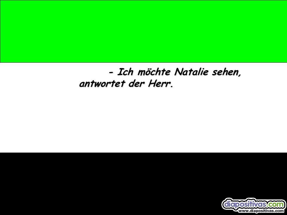 - Ich möchte Natalie sehen, antwortet der Herr.