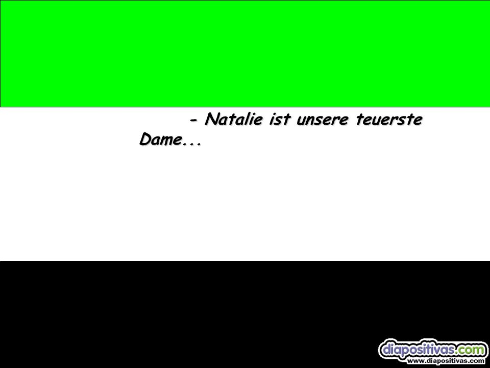 - Und...?, sehen Sie, ich muss Natalie sehen, antwortet er.