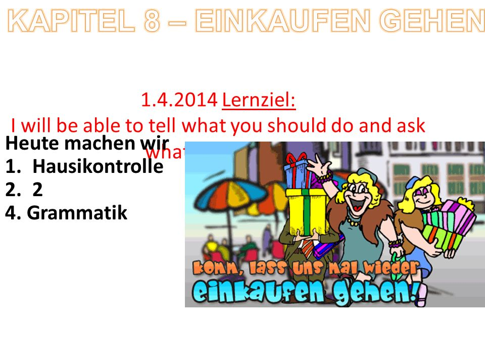 1.4.2014 Lernziel: I will be able to tell what you should do and ask what I should do Heute machen wir 1.Hausikontrolle 2.2 4.