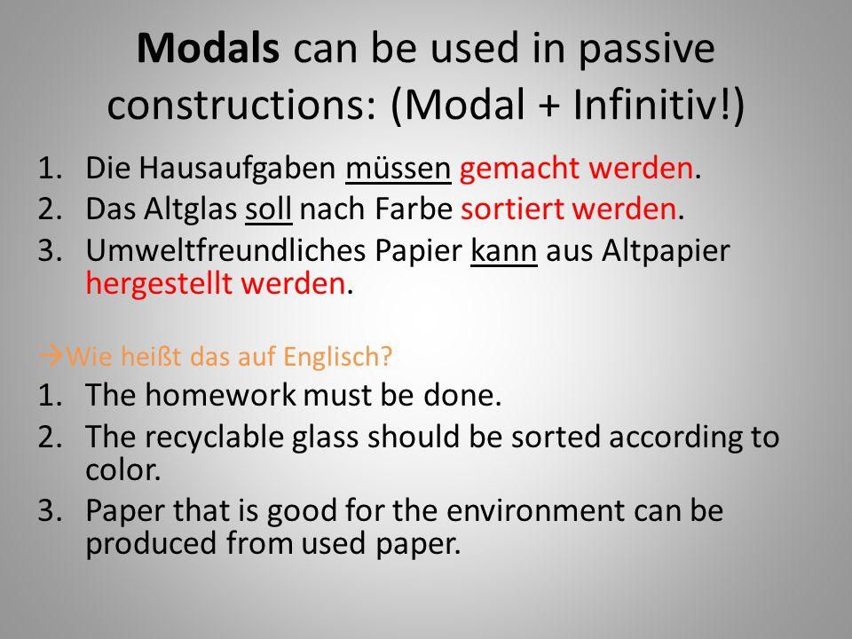 Modals can be used in passive constructions: (Modal + Infinitiv!) 1.Die Hausaufgaben müssen gemacht werden.