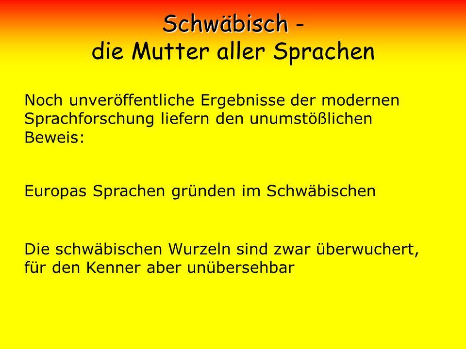 Schwäbisch Schwäbisch - die Mutter aller Sprachen Noch unveröffentliche Ergebnisse der modernen Sprachforschung liefern den unumstößlichen Beweis: Eur