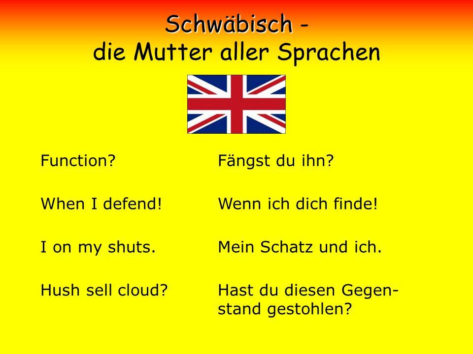 Schwäbisch Schwäbisch - die Mutter aller Sprachen Function? When I defend! I on my shuts. Hush sell cloud? Fängst du ihn? Wenn ich dich finde! Mein Sc
