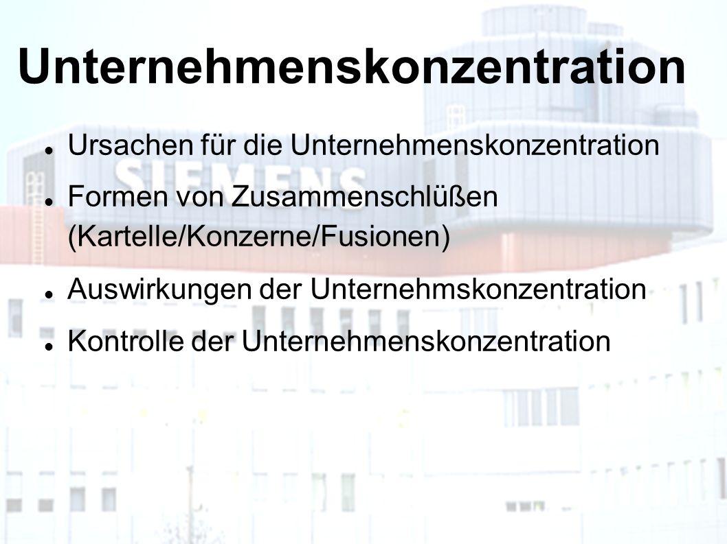 Unternehmenskonzentration Ursachen für die Unternehmenskonzentration Formen von Zusammenschlüßen (Kartelle/Konzerne/Fusionen) Auswirkungen der Unternehmskonzentration Kontrolle der Unternehmenskonzentration