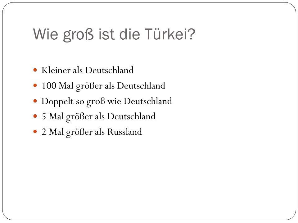Wie groß ist die Türkei? Kleiner als Deutschland 100 Mal größer als Deutschland Doppelt so groß wie Deutschland 5 Mal größer als Deutschland 2 Mal grö