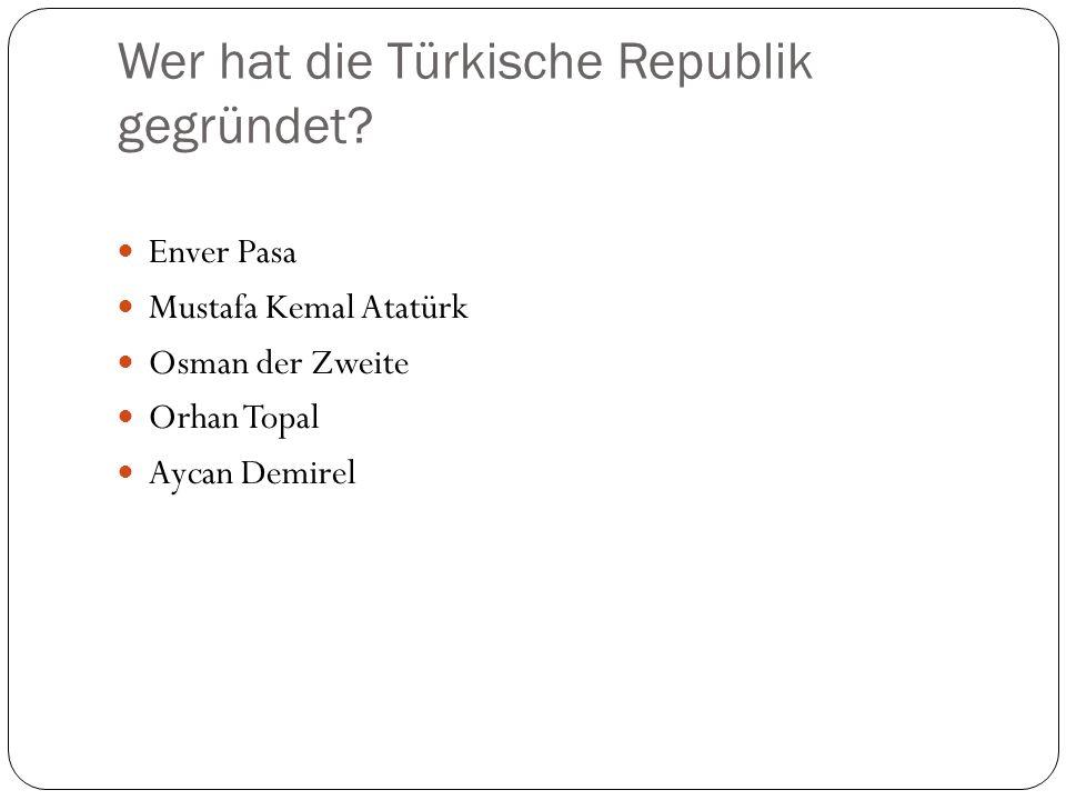 Wer hat die Türkische Republik gegründet? Enver Pasa Mustafa Kemal Atatürk Osman der Zweite Orhan Topal Aycan Demirel