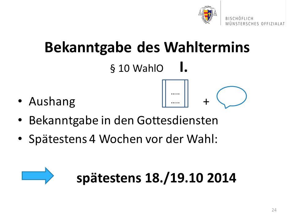 Bekanntgabe des Wahltermins § 10 WahlO I. Aushang + Bekanntgabe in den Gottesdiensten Spätestens 4 Wochen vor der Wahl: spätestens 18./19.10 2014 24 …