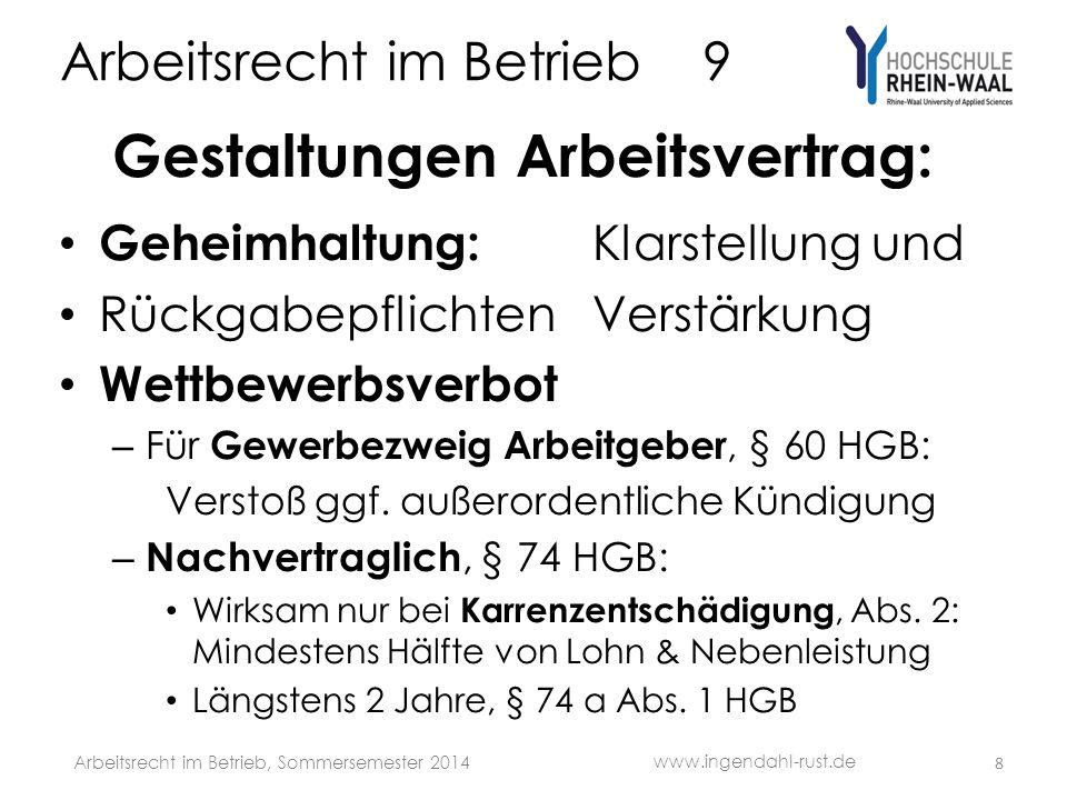 Arbeitsrecht im Betrieb 9 Gestaltungen Arbeitsvertrag: Ausschlussfrist/Verfallklausel : Alle Ansprüche schriftlich in 3 Monaten ab Fälligkeit Zweistufig: Je für schriftliche Geltendmachung + Klage Bestandsschutzklage wahrt auch für vom Ausgang abhängige Vergütungsansprüche Schriftformklausel, § 127 BGB, § 3 NachwG: – Vertragsänderungen bedürfen der Schriftform – doppelte: Auch ein Verzicht auf die Schriftform muss schriftlich erklärt werden 9 www.ingendahl-rust.de Arbeitsrecht im Betrieb, Sommersemester 2014