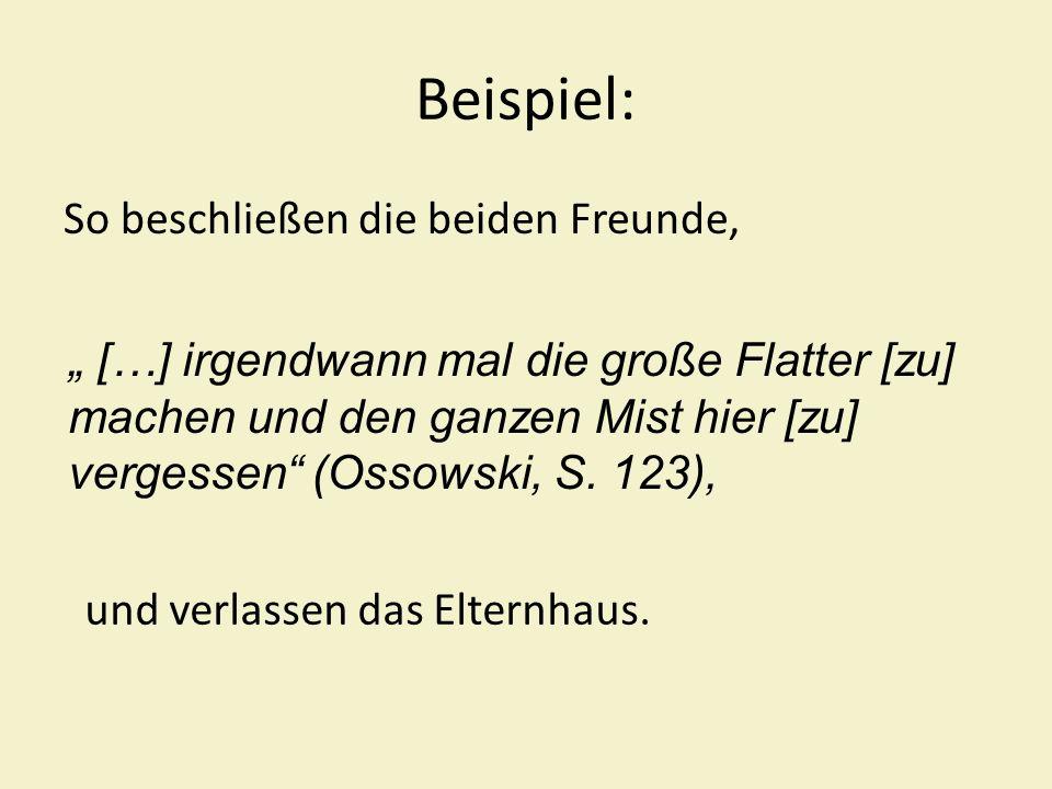 Beispiel: So beschließen die beiden Freunde, […] irgendwann mal die große Flatter [zu] machen und den ganzen Mist hier [zu] vergessen (Ossowski, S. 12