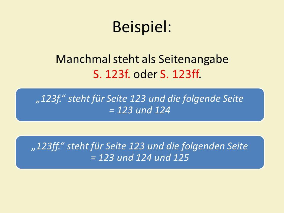 Beispiel: Manchmal steht als Seitenangabe S. 123f. oder S. 123ff. 123f. steht für Seite 123 und die folgende Seite = 123 und 124 123ff. steht für Seit
