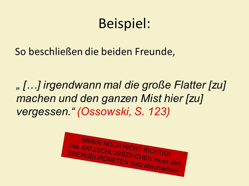Beispiel: So beschließen die beiden Freunde, […] irgendwann mal die große Flatter [zu] machen und den ganzen Mist hier [zu] vergessen. (Ossowski, S. 1