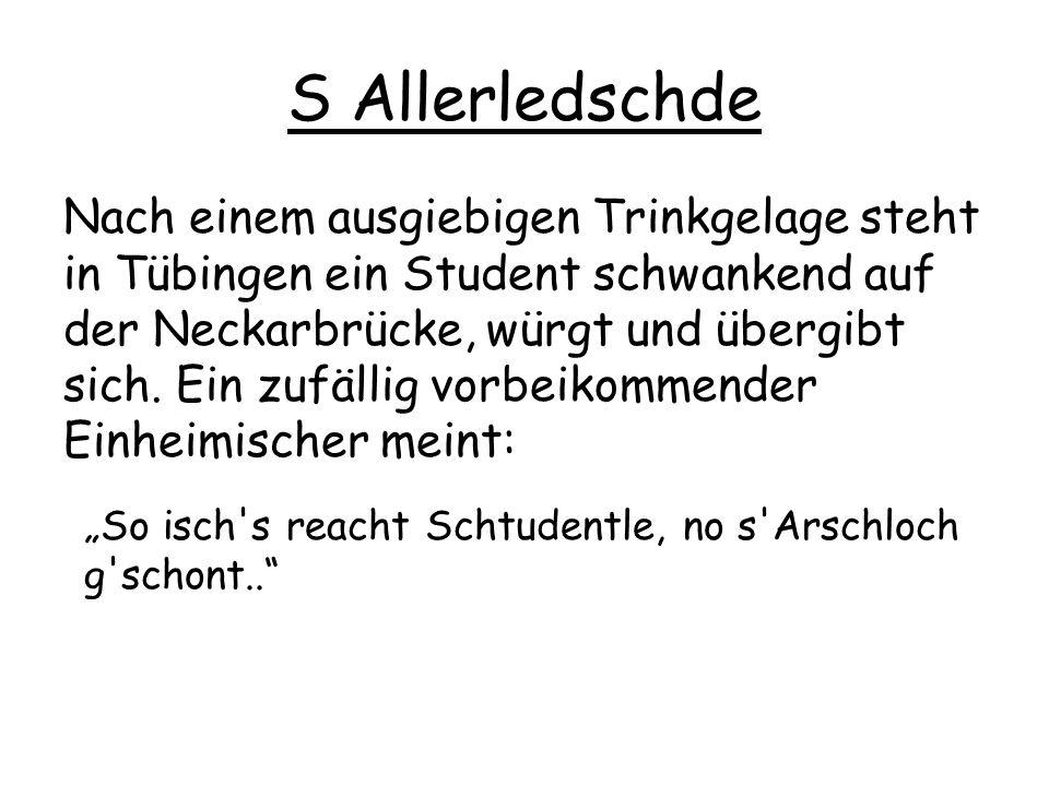 S Allerledschde Nach einem ausgiebigen Trinkgelage steht in Tübingen ein Student schwankend auf der Neckarbrücke, würgt und übergibt sich. Ein zufälli