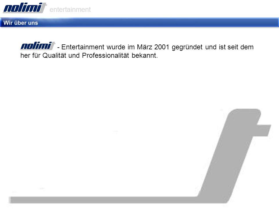 - Entertainment wurde im März 2001 gegründet und ist seit dem her für Qualität und Professionalität bekannt.