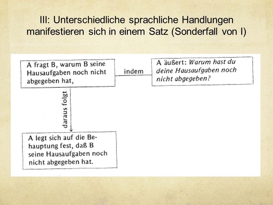 III: Unterschiedliche sprachliche Handlungen manifestieren sich in einem Satz (Sonderfall von I)