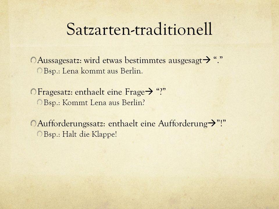 Satzarten-traditionell Aussagesatz: wird etwas bestimmtes ausgesagt. Bsp.: Lena kommt aus Berlin. Fragesatz: enthaelt eine Frage ? Bsp.: Kommt Lena au