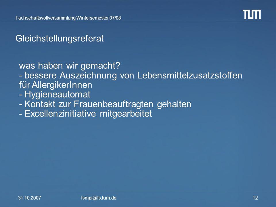 Fachschaftsvollversammlung Wintersemester 07/08 31.10.2007fsmpi@fs.tum.de12 Gleichstellungsreferat was haben wir gemacht? - bessere Auszeichnung von L