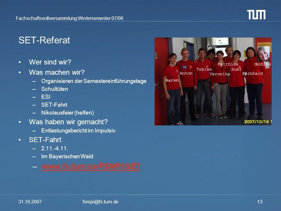 Fachschaftsvollversammlung Wintersemester 07/08 31.10.2007fsmpi@fs.tum.de13 SET-Referat Wer sind wir? Was machen wir? –Organisieren der Semestereinfüh
