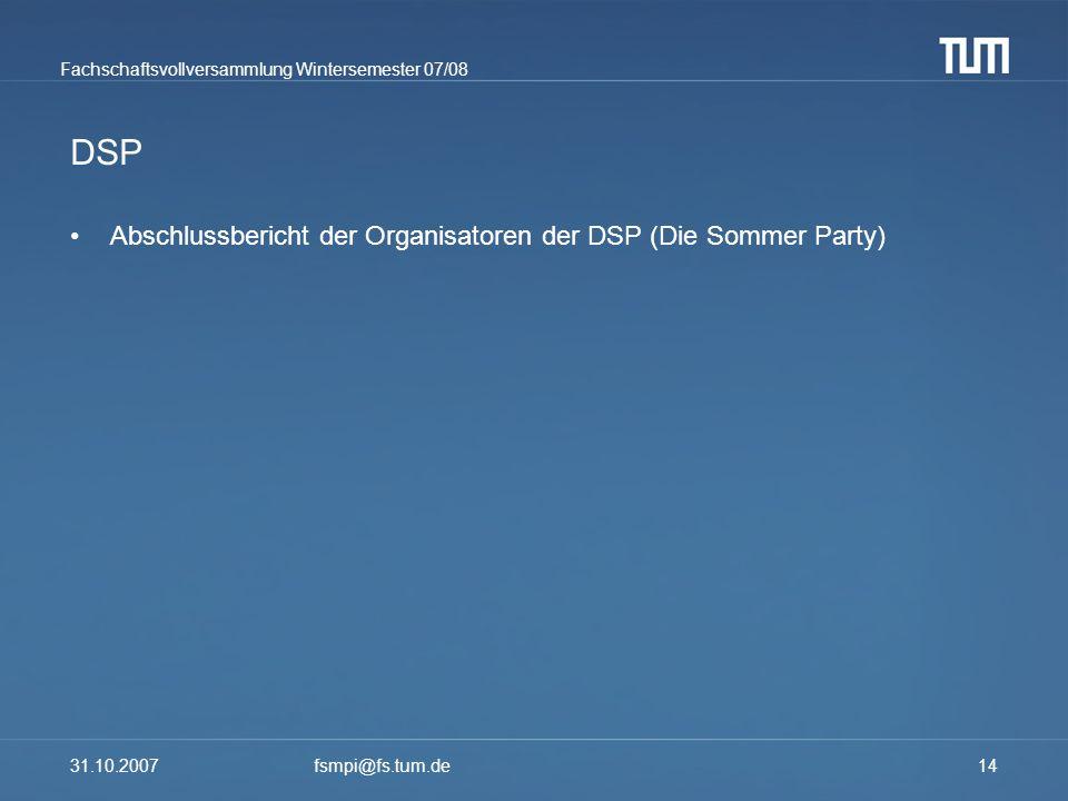 Fachschaftsvollversammlung Wintersemester 07/08 31.10.2007fsmpi@fs.tum.de14 DSP Abschlussbericht der Organisatoren der DSP (Die Sommer Party)