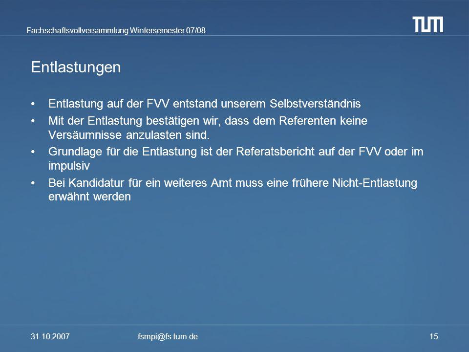 Fachschaftsvollversammlung Wintersemester 07/08 31.10.2007fsmpi@fs.tum.de15 Entlastungen Entlastung auf der FVV entstand unserem Selbstverständnis Mit