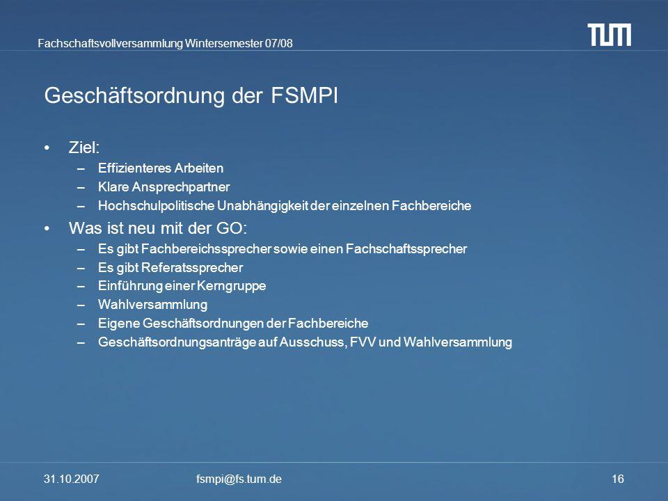Fachschaftsvollversammlung Wintersemester 07/08 31.10.2007fsmpi@fs.tum.de16 Geschäftsordnung der FSMPI Ziel: –Effizienteres Arbeiten –Klare Ansprechpa