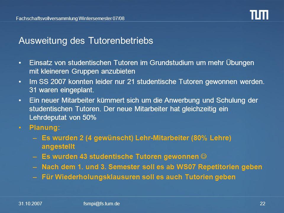 Fachschaftsvollversammlung Wintersemester 07/08 31.10.2007fsmpi@fs.tum.de22 Ausweitung des Tutorenbetriebs Einsatz von studentischen Tutoren im Grunds