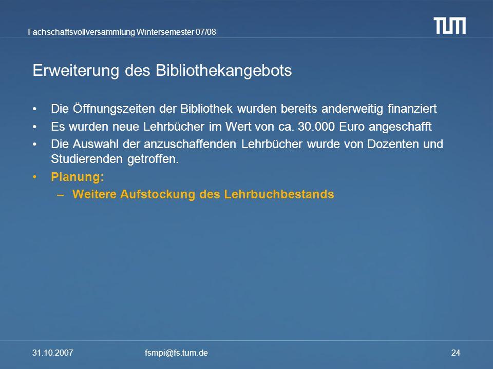 Fachschaftsvollversammlung Wintersemester 07/08 31.10.2007fsmpi@fs.tum.de24 Erweiterung des Bibliothekangebots Die Öffnungszeiten der Bibliothek wurde