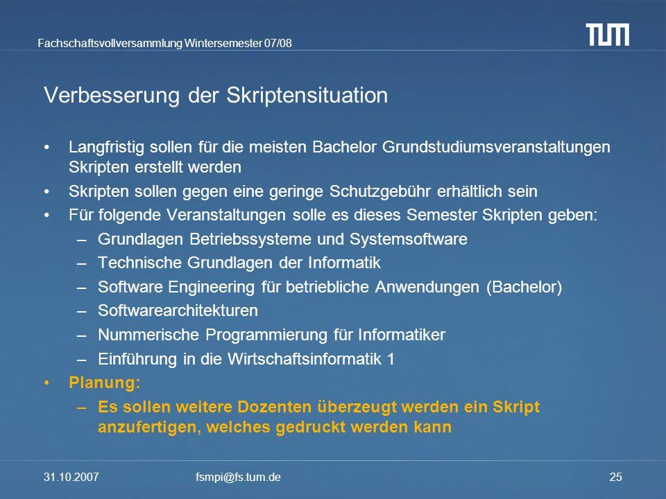 Fachschaftsvollversammlung Wintersemester 07/08 31.10.2007fsmpi@fs.tum.de25 Verbesserung der Skriptensituation Langfristig sollen für die meisten Bach
