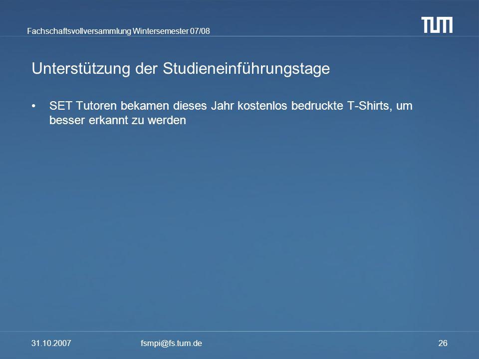 Fachschaftsvollversammlung Wintersemester 07/08 31.10.2007fsmpi@fs.tum.de26 Unterstützung der Studieneinführungstage SET Tutoren bekamen dieses Jahr k