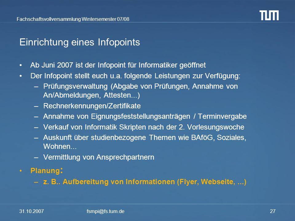 Fachschaftsvollversammlung Wintersemester 07/08 31.10.2007fsmpi@fs.tum.de27 Einrichtung eines Infopoints Ab Juni 2007 ist der Infopoint für Informatik