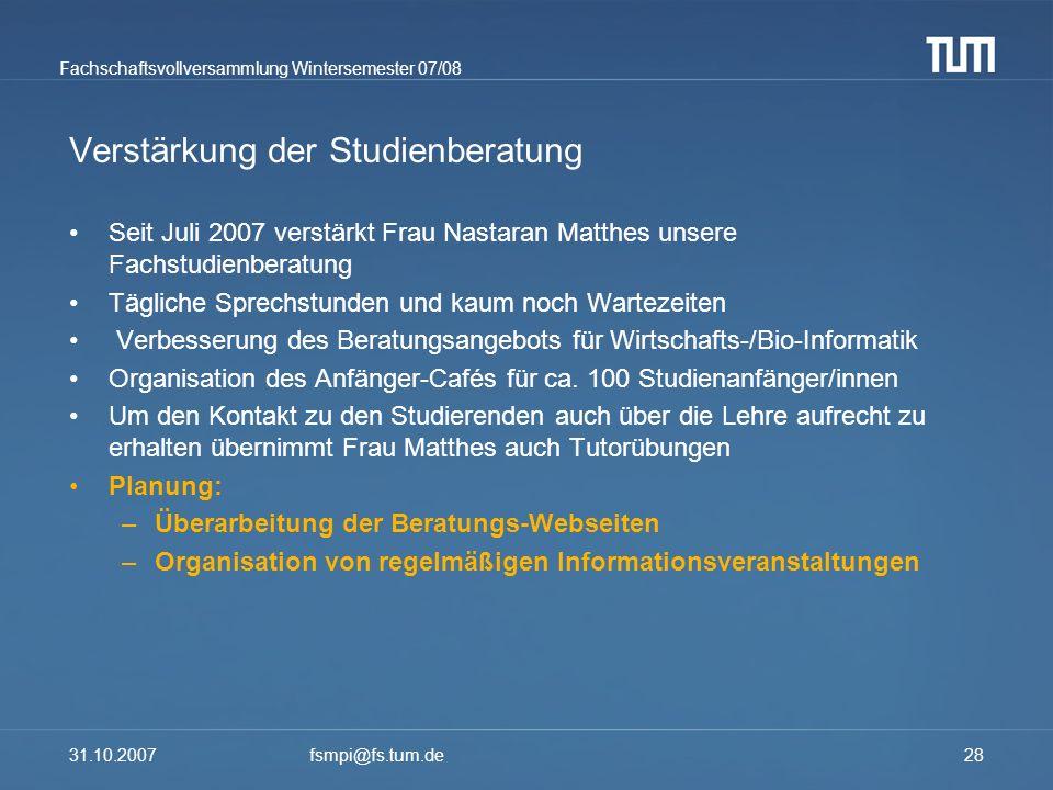 Fachschaftsvollversammlung Wintersemester 07/08 31.10.2007fsmpi@fs.tum.de28 Verstärkung der Studienberatung Seit Juli 2007 verstärkt Frau Nastaran Mat