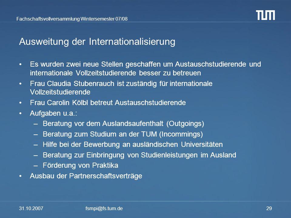 Fachschaftsvollversammlung Wintersemester 07/08 31.10.2007fsmpi@fs.tum.de29 Ausweitung der Internationalisierung Es wurden zwei neue Stellen geschaffe