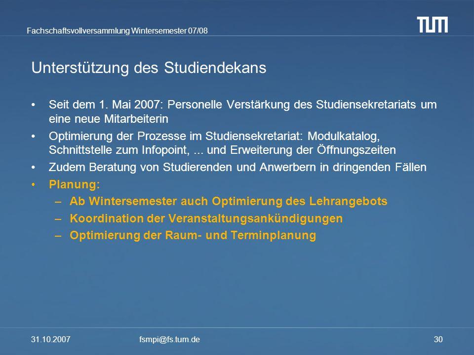 Fachschaftsvollversammlung Wintersemester 07/08 31.10.2007fsmpi@fs.tum.de30 Unterstützung des Studiendekans Seit dem 1. Mai 2007: Personelle Verstärku