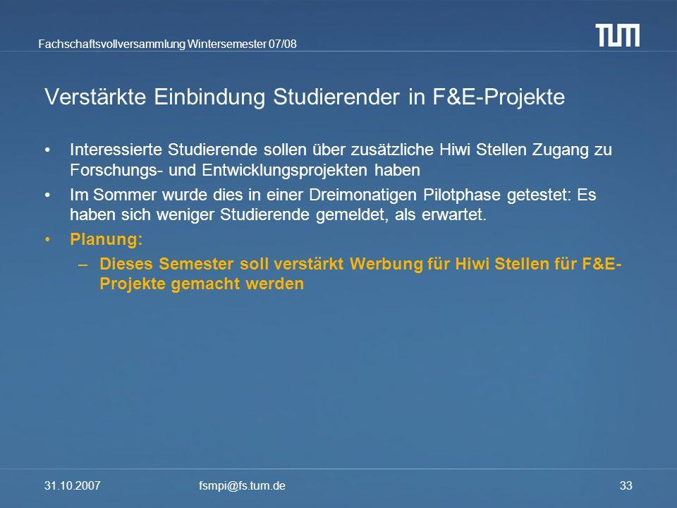 Fachschaftsvollversammlung Wintersemester 07/08 31.10.2007fsmpi@fs.tum.de33 Verstärkte Einbindung Studierender in F&E-Projekte Interessierte Studieren