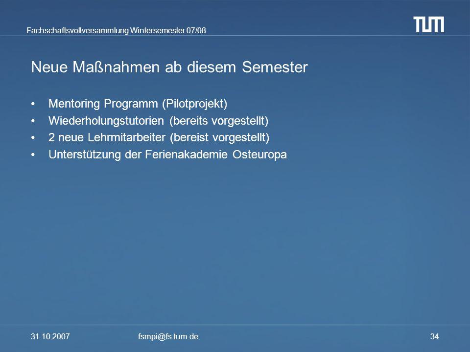 Fachschaftsvollversammlung Wintersemester 07/08 31.10.2007fsmpi@fs.tum.de34 Neue Maßnahmen ab diesem Semester Mentoring Programm (Pilotprojekt) Wieder