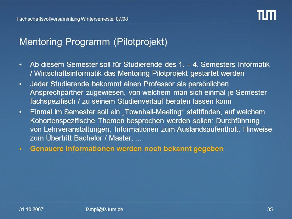 Fachschaftsvollversammlung Wintersemester 07/08 31.10.2007fsmpi@fs.tum.de35 Mentoring Programm (Pilotprojekt) Ab diesem Semester soll für Studierende