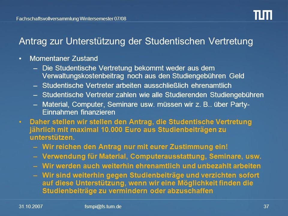 Fachschaftsvollversammlung Wintersemester 07/08 31.10.2007fsmpi@fs.tum.de37 Antrag zur Unterstützung der Studentischen Vertretung Momentaner Zustand –