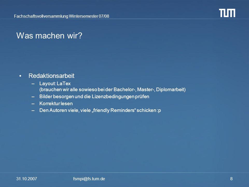 Fachschaftsvollversammlung Wintersemester 07/08 31.10.2007fsmpi@fs.tum.de8 Was machen wir? Redaktionsarbeit –Layout: LaTex (brauchen wir alle sowieso