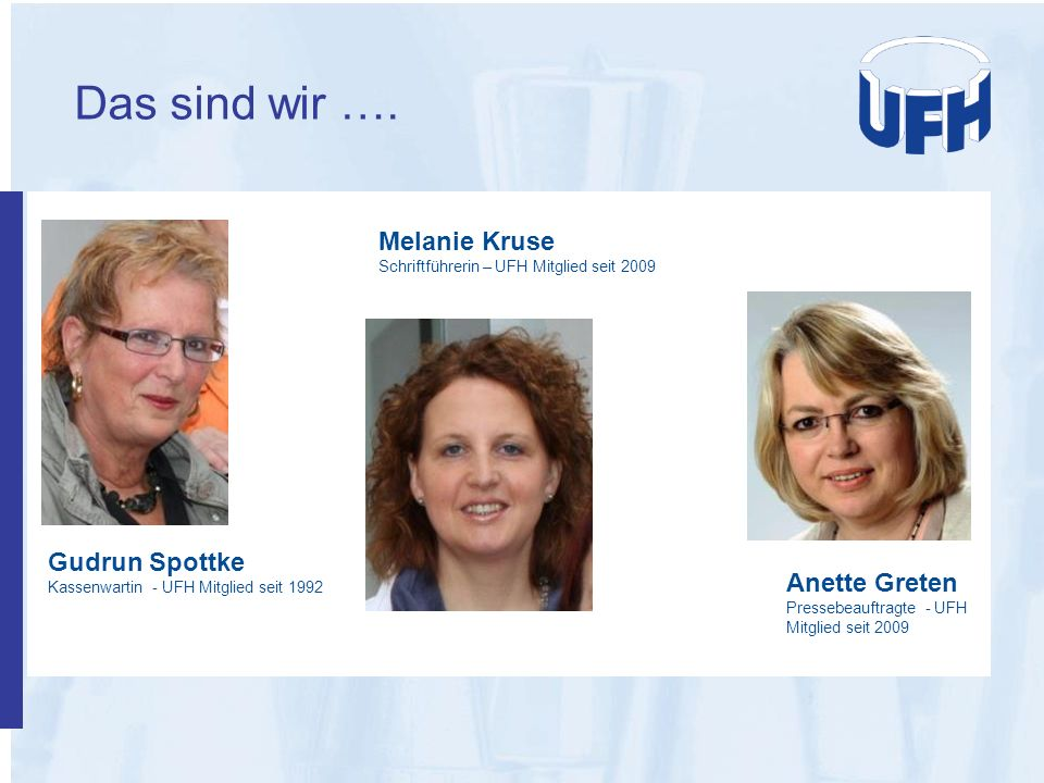 Das sind wir …. Gudrun Spottke Kassenwartin - UFH Mitglied seit 1992 Melanie Kruse Schriftführerin – UFH Mitglied seit 2009 Anette Greten Pressebeauft