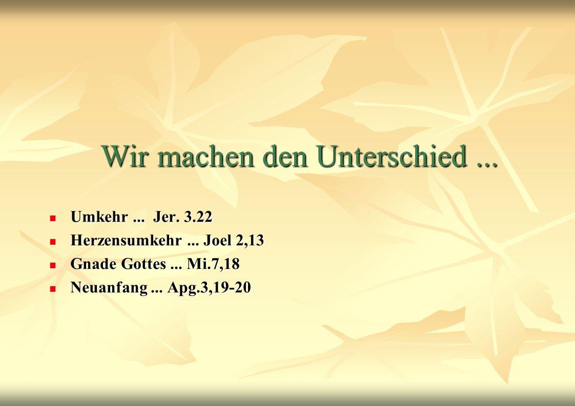 Wir machen den Unterschied... Umkehr... Jer. 3.22 Umkehr... Jer. 3.22 Herzensumkehr... Joel 2,13 Herzensumkehr... Joel 2,13 Gnade Gottes... Mi.7,18 Gn