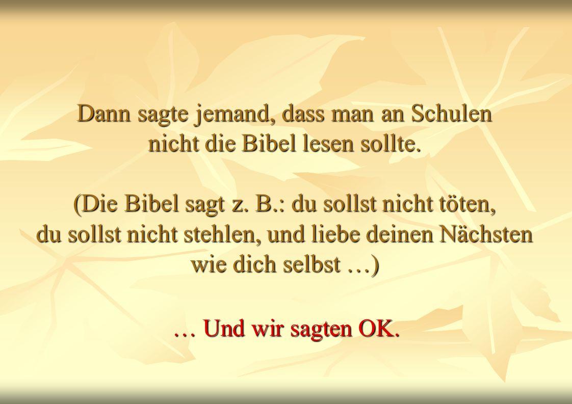 Dann sagte jemand, dass man an Schulen nicht die Bibel lesen sollte. (Die Bibel sagt z. B.: du sollst nicht töten, du sollst nicht stehlen, und liebe
