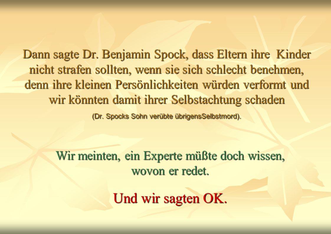 Dann sagte Dr. Benjamin Spock, dass Eltern ihre Kinder nicht strafen sollten, wenn sie sich schlecht benehmen, denn ihre kleinen Persönlichkeiten würd