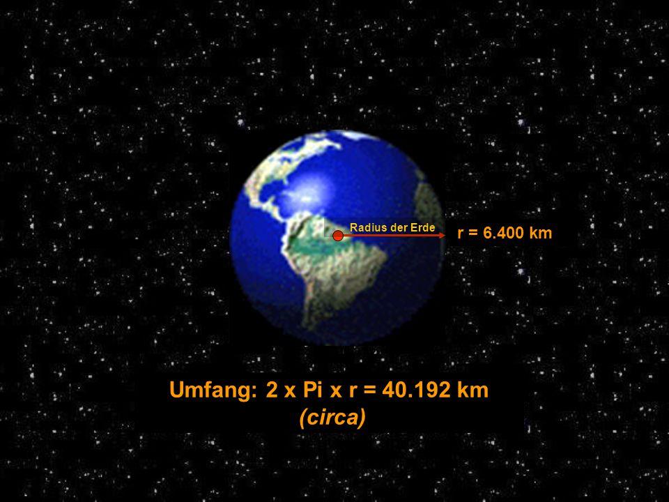 Radius der Erde r = 6.400 km Umfang: 2 x Pi x r = 40.192 km (circa)