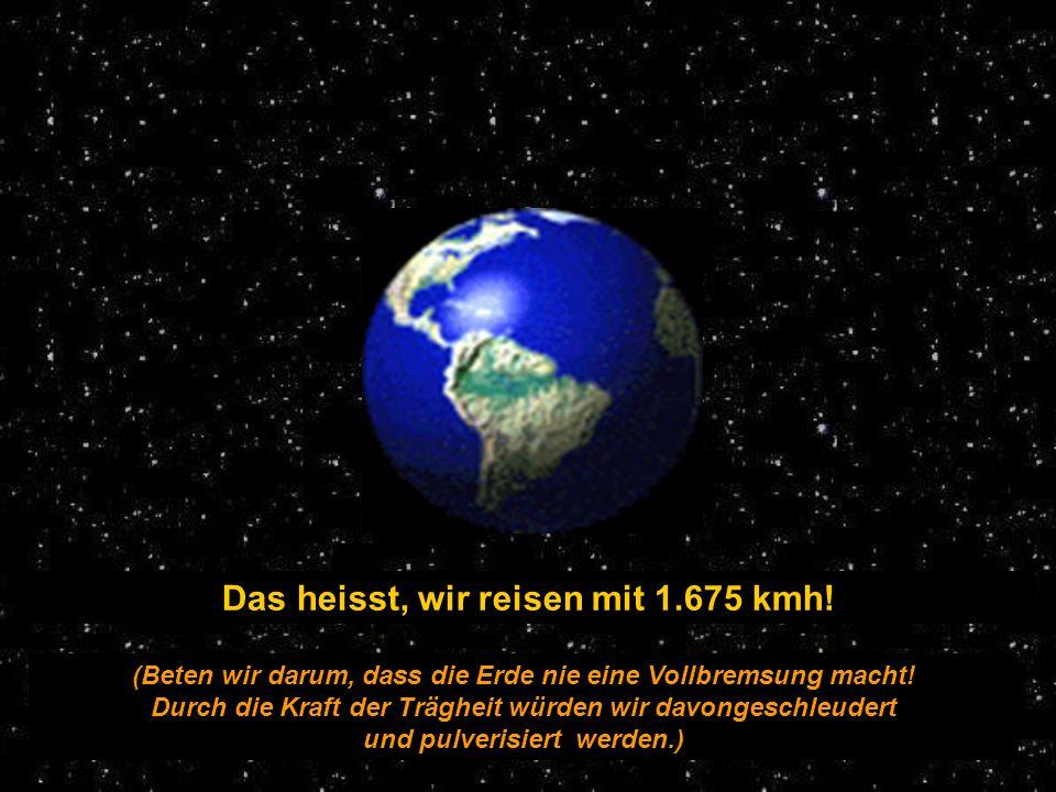 Das heisst, wir reisen mit 1.675 kmh.(Beten wir darum, dass die Erde nie eine Vollbremsung macht.