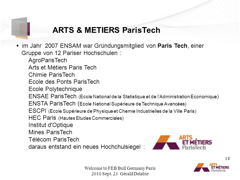 im Jahr 2007 ENSAM war Gründungsmitglied von Paris Tech, einer Gruppe von 12 Pariser Hochschulen : AgroParisTech Arts et Métiers Paris Tech Chimie ParisTech Ecole des Ponts ParisTech Ecole Polytechnique ENSAE ParisTech (Ecole National de la Statistique et de lAdministration Economique ) ENSTA ParisTech ( Ecole National Supérieure de Technique Avancées) ESCPI (Ecole Supérieure de Physique et Chemie Industrielles de la Ville Paris) HEC Paris (Hautes Etudes Commerciales) Institut d Optique Mines ParisTech Télécom ParisTech daraus entstand ein neues Hochchulsiegel : ARTS & METIERS ParisTech 18 Welcome to FEB Bull Germany Paris 2010 Sept.