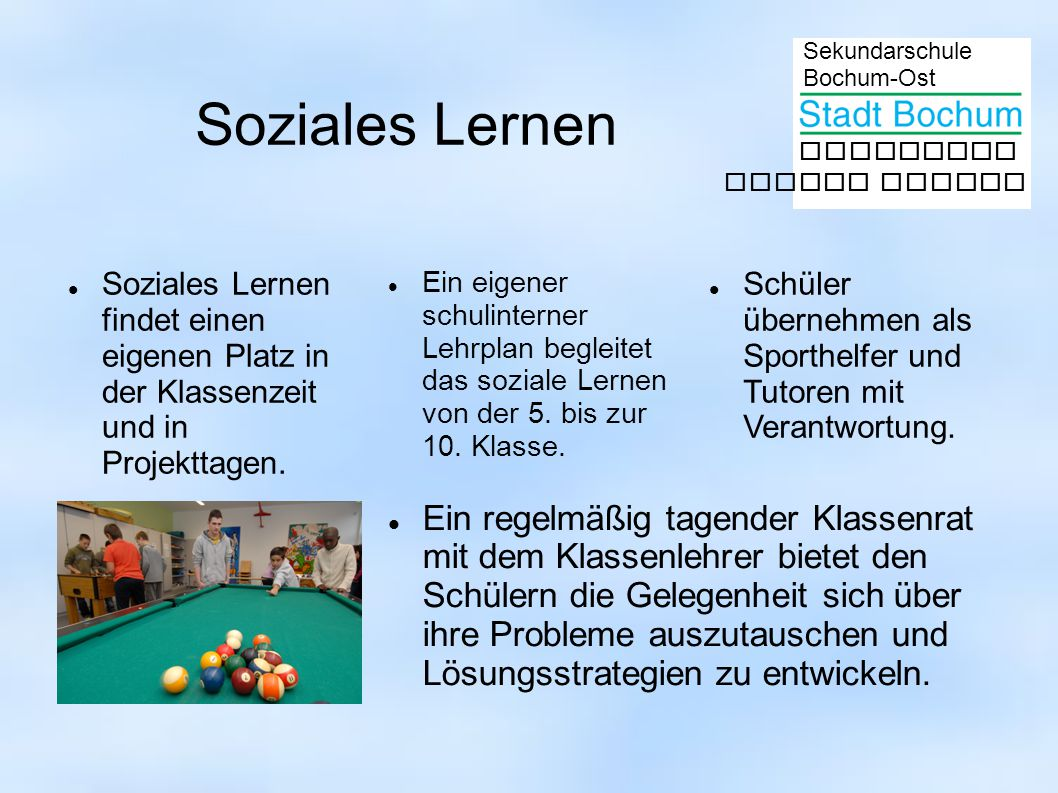 Sekundarschule Bochum-Ost gemeinsam besser lernen Soziales Lernen Soziales Lernen findet einen eigenen Platz in der Klassenzeit und in Projekttagen. E